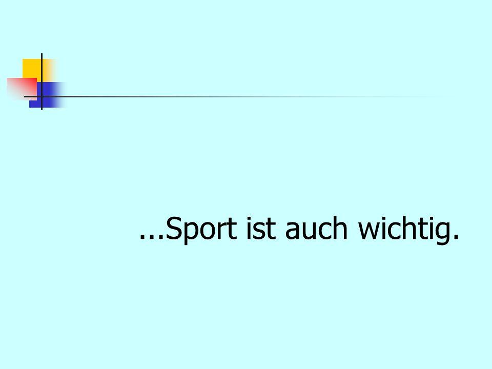 ...Sport ist auch wichtig.