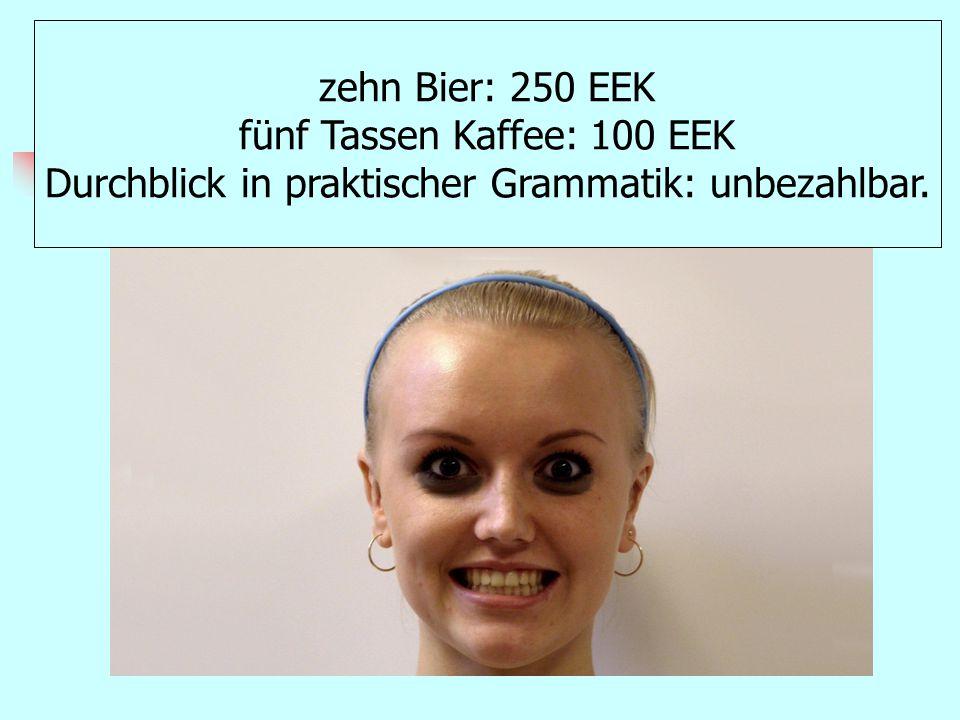 zehn Bier: 250 EEK fünf Tassen Kaffee: 100 EEK Durchblick in praktischer Grammatik: unbezahlbar.