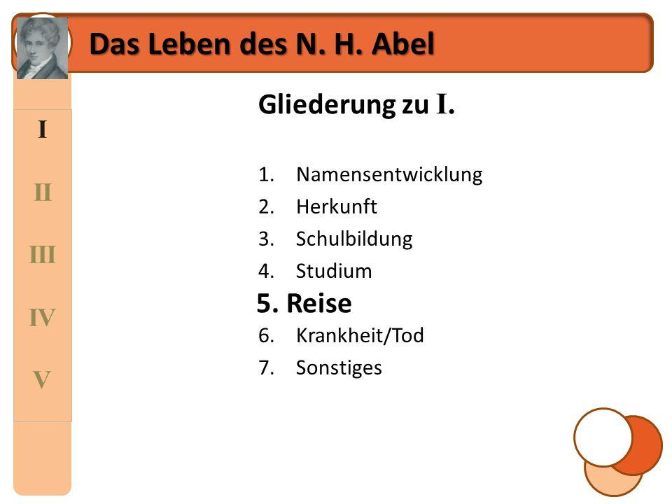 I II III IV V Das Leben des N. H. Abel Gliederung zu I. 1.Namensentwicklung 2.Herkunft 3.Schulbildung 4.Studium 5.Reise 6.Krankheit/Tod 7.Sonstiges 5.
