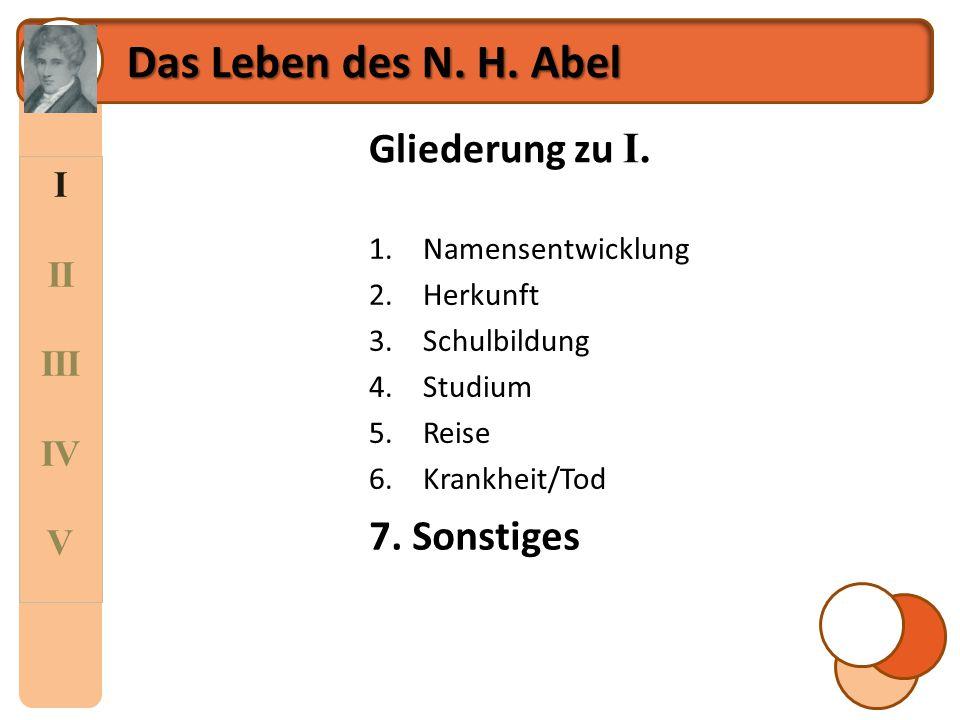 I II III IV V Das Leben des N. H. Abel Gliederung zu I. 1.Namensentwicklung 2.Herkunft 3.Schulbildung 4.Studium 5.Reise 6.Krankheit/Tod 7.Auszeichnung