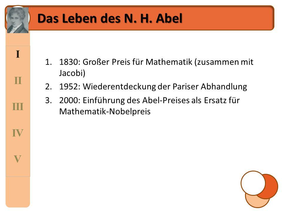 I II III IV V Das Leben des N. H. Abel 1.1830: Großer Preis für Mathematik (zusammen mit Jacobi) 2.1952: Wiederentdeckung der Pariser Abhandlung 3.200