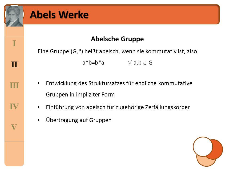 I II III IV V Abels Werke Abelsche Gruppe Eine Gruppe (G,*) heißt abelsch, wenn sie kommutativ ist, also a*b=b*a  a,b  G Entwicklung des Struktursat