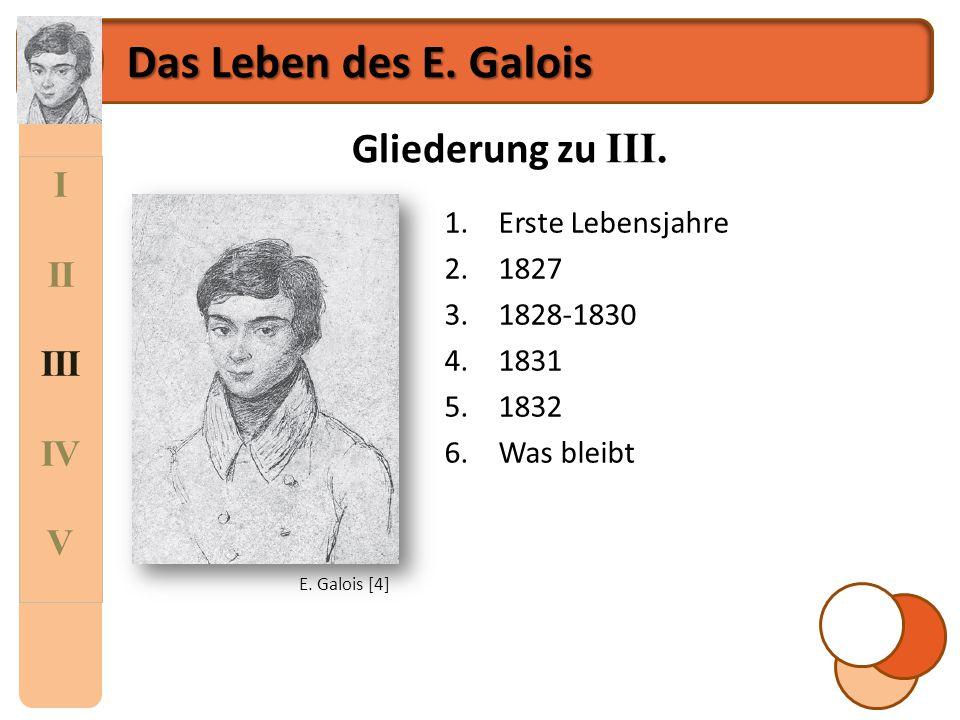 I II III IV V Das Leben des E. Galois Gliederung zu III. 1.Erste Lebensjahre 2.1827 3.1828-1830 4.1831 5.1832 6.Was bleibt E. Galois [4]