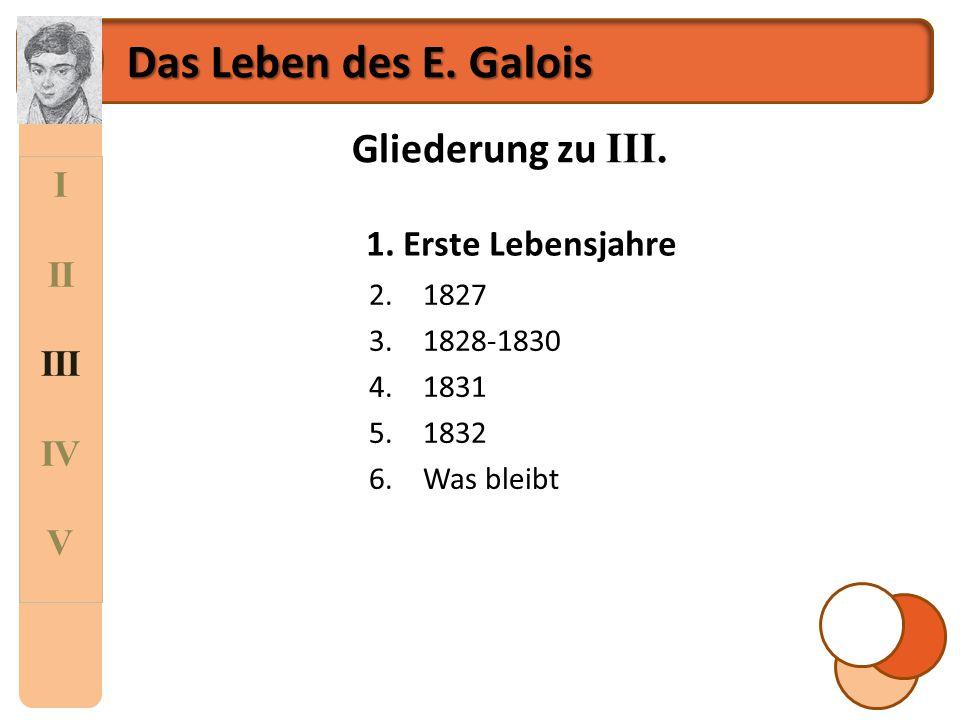 I II III IV V Das Leben des E. Galois Gliederung zu III. 1.Erste Lebensjahre 2.1827 3.1828-1830 4.1831 5.1832 6.Was bleibt 1. Erste Lebensjahre