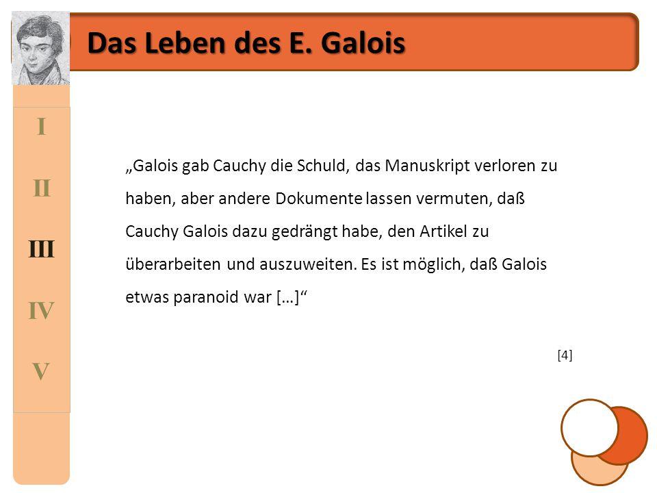 """I II III IV V Das Leben des E. Galois """"Galois gab Cauchy die Schuld, das Manuskript verloren zu haben, aber andere Dokumente lassen vermuten, daß Cauc"""