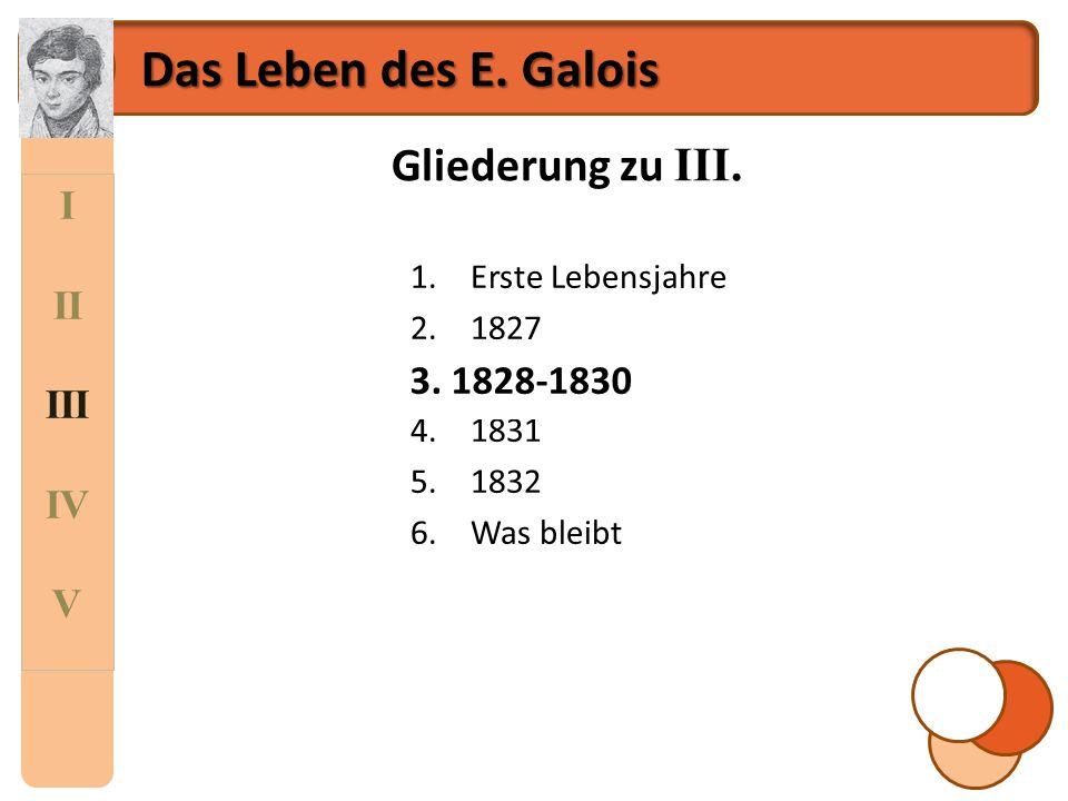 I II III IV V Das Leben des E. Galois Gliederung zu III. 1.Erste Lebensjahre 2.1827 3.1828-1830 4.1831 5.1832 6.Was bleibt 3. 1828-1830