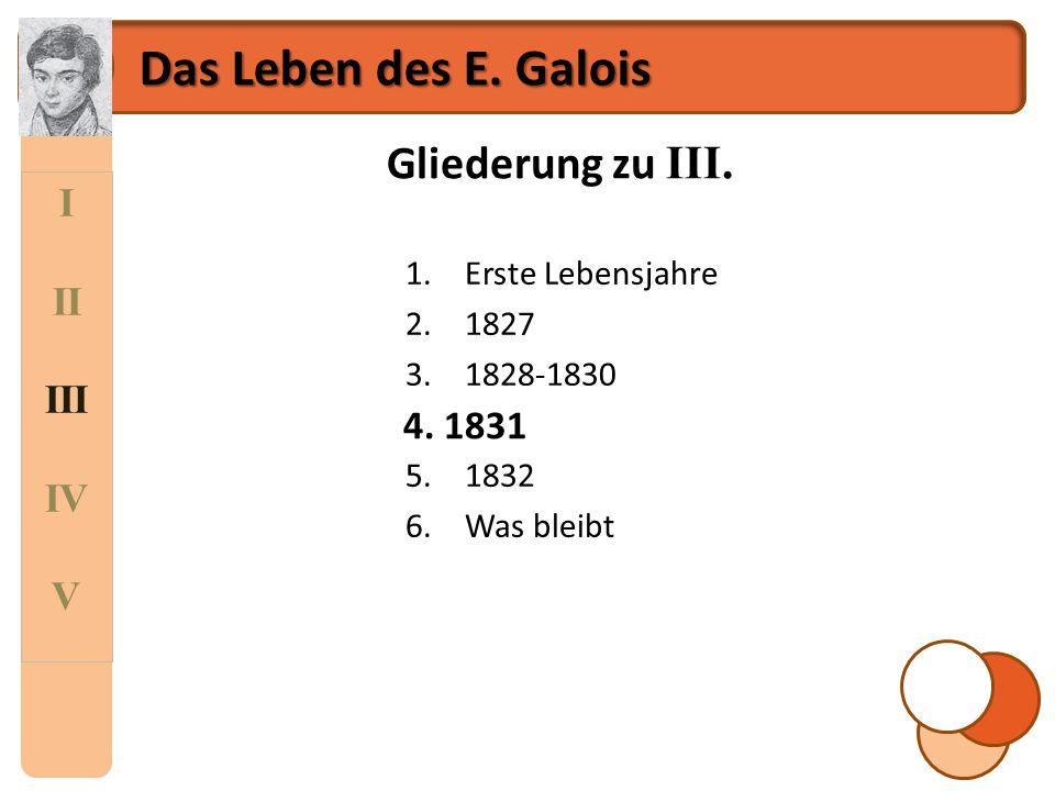I II III IV V Das Leben des E. Galois Gliederung zu III. 1.Erste Lebensjahre 2.1827 3.1828-1830 4.1831 5.1832 6.Was bleibt 4. 1831