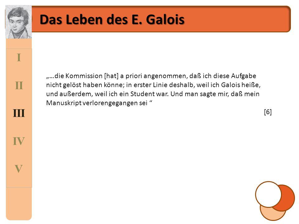 """I II III IV V Das Leben des E. Galois """"…die Kommission [hat] a priori angenommen, daß ich diese Aufgabe nicht gelöst haben könne; in erster Linie desh"""
