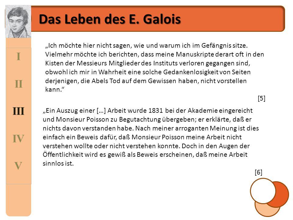 """I II III IV V Das Leben des E. Galois """"Ich möchte hier nicht sagen, wie und warum ich im Gefängnis sitze. Vielmehr möchte ich berichten, dass meine Ma"""
