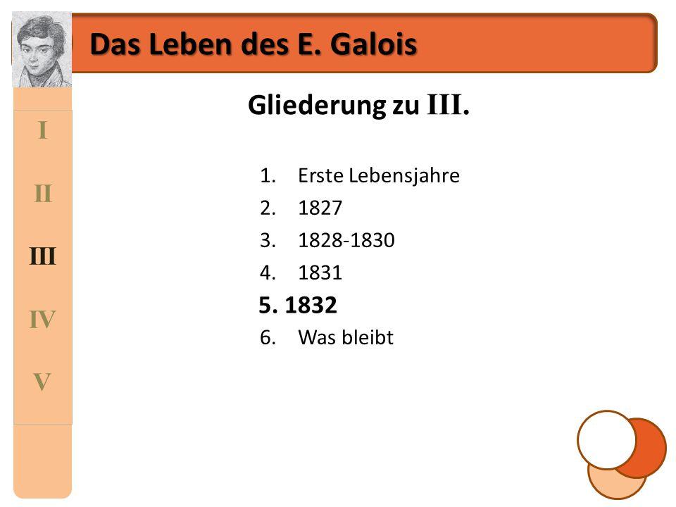 I II III IV V Das Leben des E. Galois Gliederung zu III. 1.Erste Lebensjahre 2.1827 3.1828-1830 4.1831 5.1832 6.Was bleibt 5. 1832