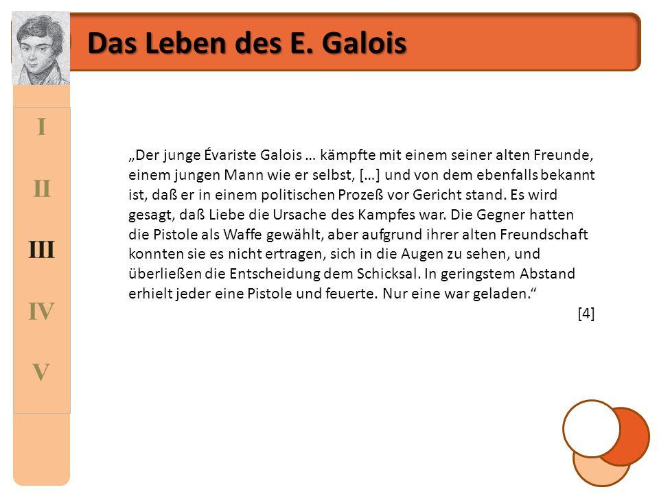 """I II III IV V Das Leben des E. Galois """"Der junge Évariste Galois … kämpfte mit einem seiner alten Freunde, einem jungen Mann wie er selbst, […] und vo"""