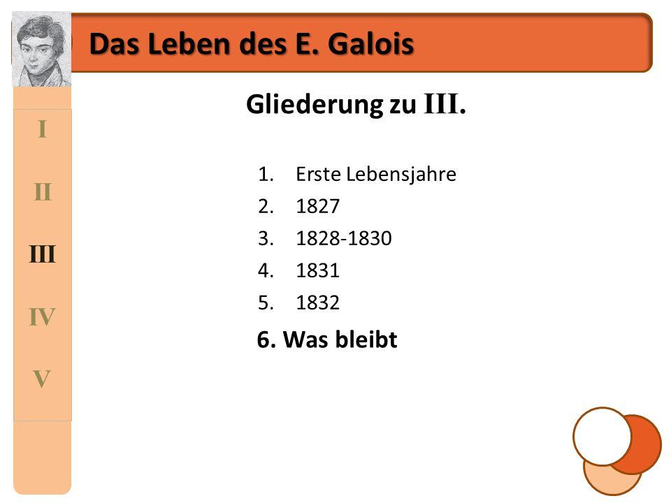I II III IV V Das Leben des E. Galois Gliederung zu III. 1.Erste Lebensjahre 2.1827 3.1828-1830 4.1831 5.1832 6.Was bleibt