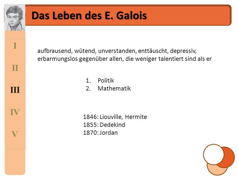 I II III IV V Das Leben des E. Galois aufbrausend, wütend, unverstanden, enttäuscht, depressiv, erbarmungslos gegenüber allen, die weniger talentiert