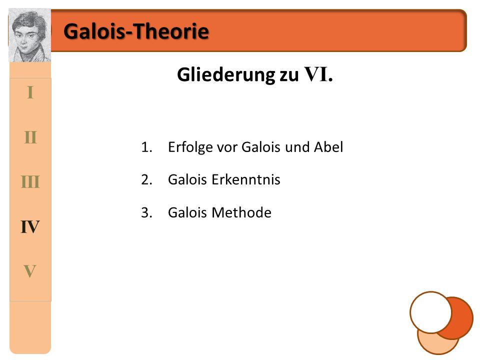 I II III IV V Galois-Theorie Gliederung zu VI. 1.Erfolge vor Galois und Abel 2.Galois Erkenntnis 3.Galois Methode