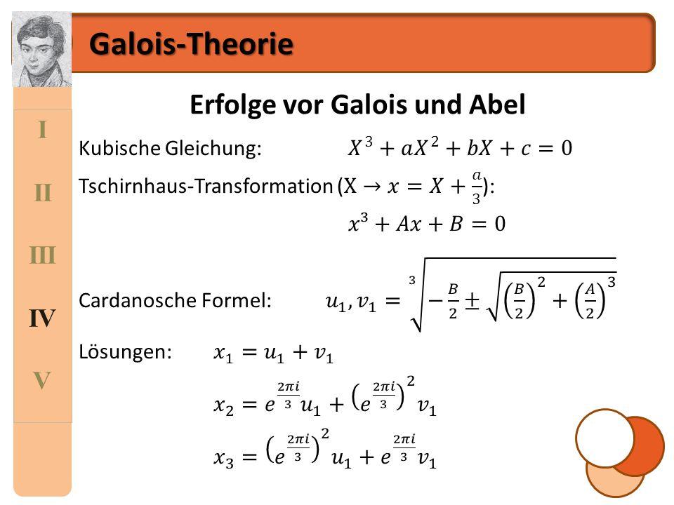 I II III IV V Galois-Theorie Galois Erkenntnis Eine Gleichung ist genau dann mit Radikalen auflösbar, das heißt ihre sämtlichen Lösungen sind gleich geschachtelten Wurzelausdrücken, deren Radikanden auf Basis der Koeffizienten und der vier Grundrechenarten darstellbar sind, wenn ihre Galois-Gruppe auflösbar ist.