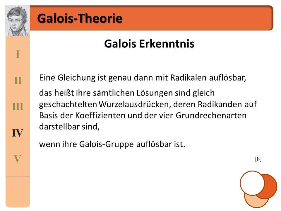I II III IV V Galois-Theorie Galois Erkenntnis Eine Gleichung ist genau dann mit Radikalen auflösbar, das heißt ihre sämtlichen Lösungen sind gleich g
