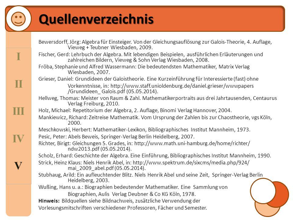 I II III IV V Quellenverzeichnis Bewersdorff, Jörg: Algebra für Einsteiger. Von der Gleichungsauflösung zur Galois-Theorie, 4. Auflage, Vieweg + Teubn