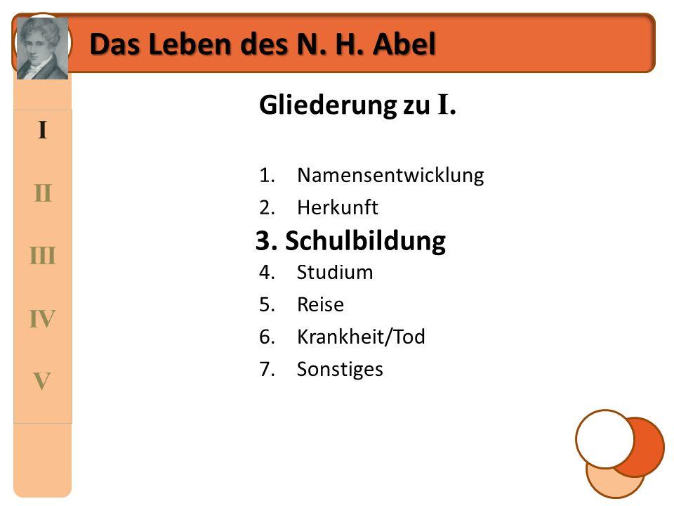 I II III IV V Das Leben des N. H. Abel Gliederung zu I. 1.Namensentwicklung 2.Herkunft 3.Schulbildung 4.Studium 5.Reise 6.Krankheit/Tod 7.Sonstiges 3.