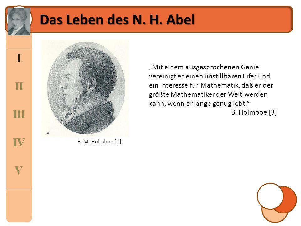 """I II III IV V Das Leben des N. H. Abel B. M. Holmboe [1] """"Mit einem ausgesprochenen Genie vereinigt er einen unstillbaren Eifer und ein Interesse für"""