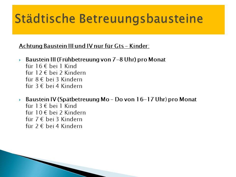 Achtung Baustein III und IV nur für Gts – Kinder:  Baustein III (Frühbetreuung von 7-8 Uhr) pro Monat für 16 € bei 1 Kind für 12 € bei 2 Kindern für 8 € bei 3 Kindern für 3 € bei 4 Kindern  Baustein IV (Spätbetreuung Mo – Do von 16-17 Uhr) pro Monat für 13 € bei 1 Kind für 10 € bei 2 Kindern für 7 € bei 3 Kindern für 2 € bei 4 Kindern Städtische Betreuungsbausteine