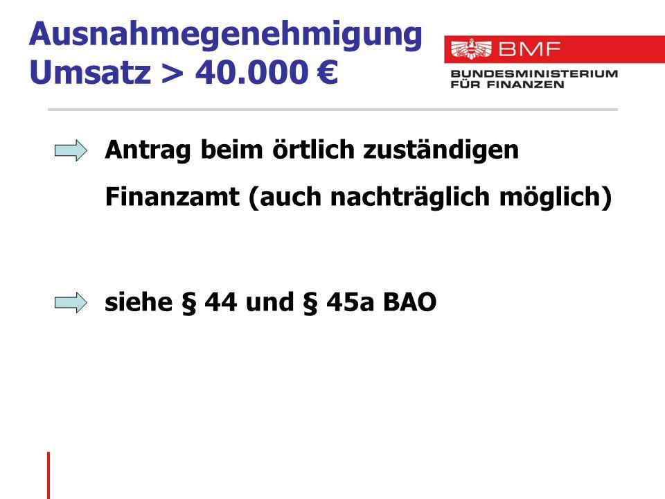 Ausnahmegenehmigung Umsatz > 40.000 € Antrag beim örtlich zuständigen Finanzamt (auch nachträglich möglich) siehe § 44 und § 45a BAO