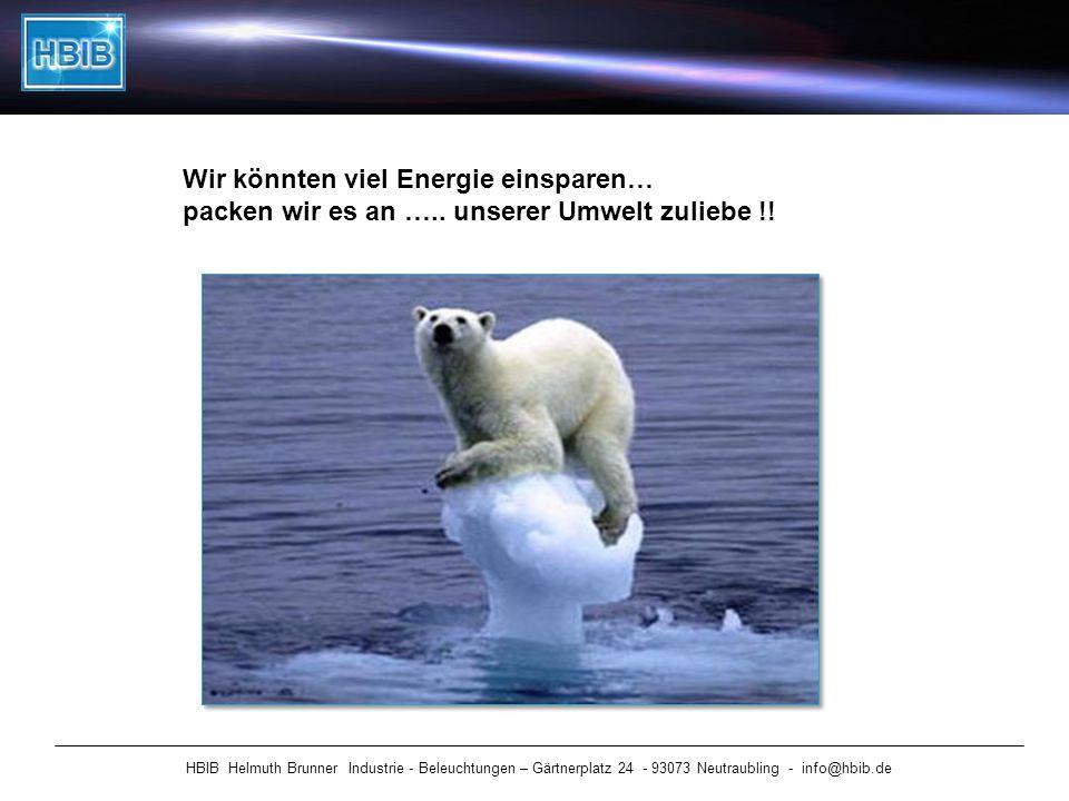 HBIB Helmuth Brunner Industrie - Beleuchtungen – Gärtnerplatz 24 - 93073 Neutraubling - info@hbib.de Wir könnten viel Energie einsparen… packen wir es