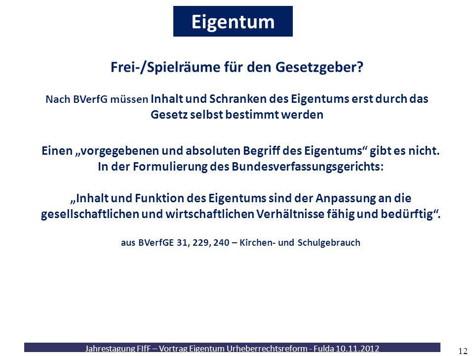 Jahrestagung FIfF – Vortrag Eigentum Urheberrechtsreform - Fulda 10.11.2012 12 Eigentum Nach BVerfG müssen Inhalt und Schranken des Eigentums erst dur