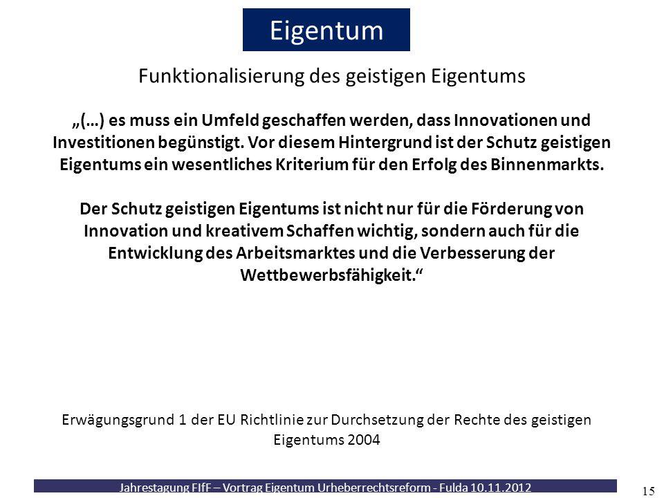 """Jahrestagung FIfF – Vortrag Eigentum Urheberrechtsreform - Fulda 10.11.2012 15 Eigentum Funktionalisierung des geistigen Eigentums """"(…) es muss ein Um"""