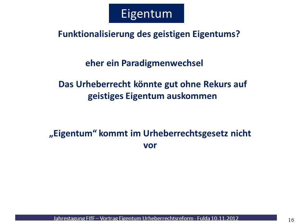 Jahrestagung FIfF – Vortrag Eigentum Urheberrechtsreform - Fulda 10.11.2012 16 Eigentum Funktionalisierung des geistigen Eigentums? eher ein Paradigme