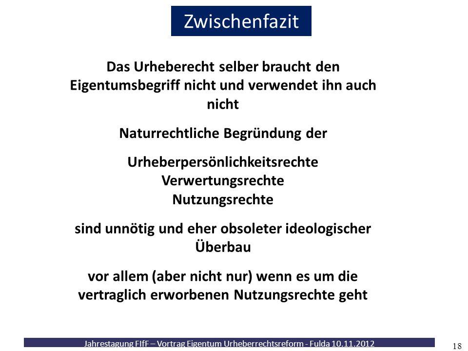 Jahrestagung FIfF – Vortrag Eigentum Urheberrechtsreform - Fulda 10.11.2012 18 Zwischenfazit Das Urheberecht selber braucht den Eigentumsbegriff nicht