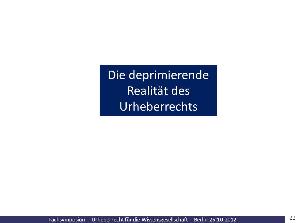 Fachsymposium - Urheberrecht für die Wissensgesellschaft - Berlin 25.10.2012 22 Die deprimierende Realität des Urheberrechts