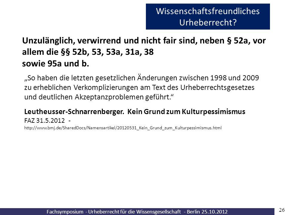 """Fachsymposium - Urheberrecht für die Wissensgesellschaft - Berlin 25.10.2012 26 Wissenschaftsfreundliches Urheberrecht? """"So haben die letzten gesetzli"""