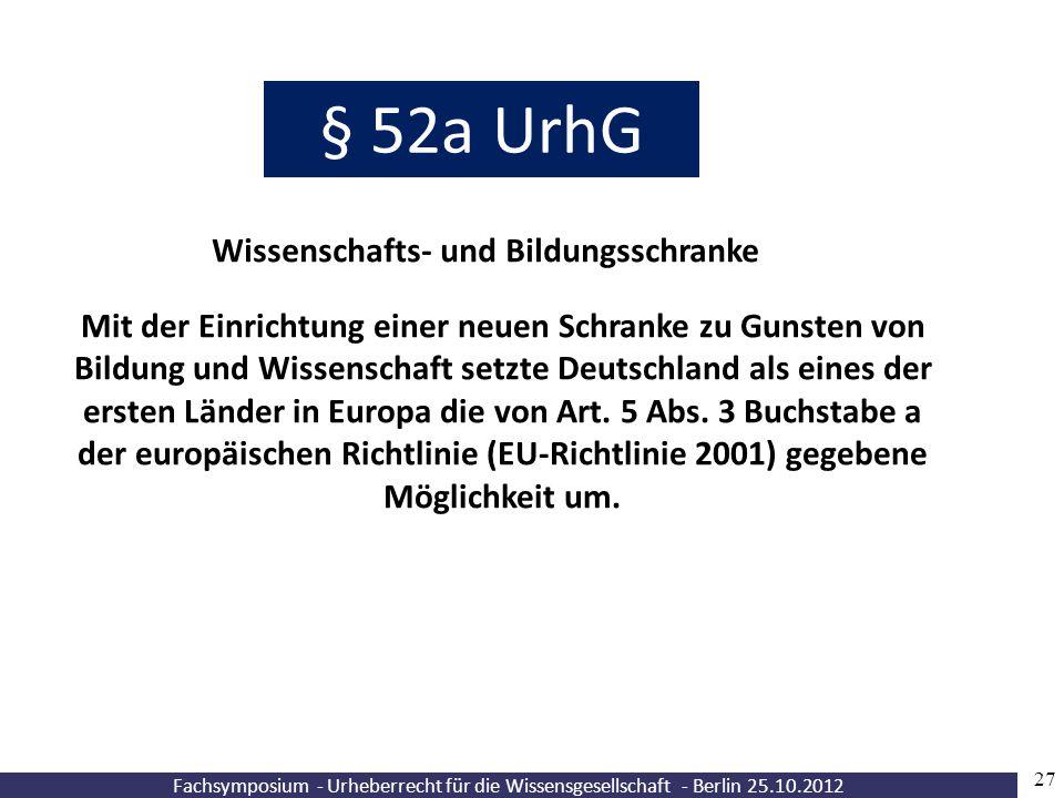 Fachsymposium - Urheberrecht für die Wissensgesellschaft - Berlin 25.10.2012 27 § 52a UrhG Wissenschafts- und Bildungsschranke Mit der Einrichtung ein