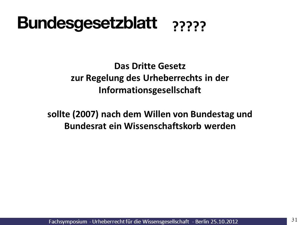 Fachsymposium - Urheberrecht für die Wissensgesellschaft - Berlin 25.10.2012 31 Das Dritte Gesetz zur Regelung des Urheberrechts in der Informationsge