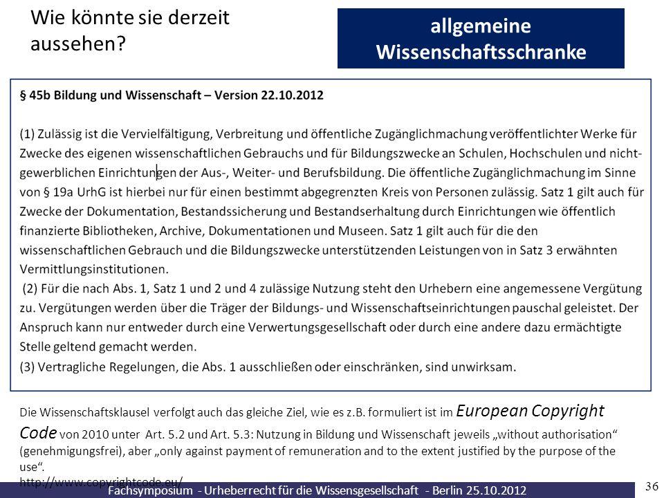 Fachsymposium - Urheberrecht für die Wissensgesellschaft - Berlin 25.10.2012 36 allgemeine Wissenschaftsschranke Wie könnte sie derzeit aussehen? Die