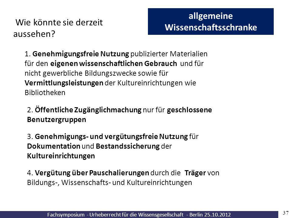 Fachsymposium - Urheberrecht für die Wissensgesellschaft - Berlin 25.10.2012 37 allgemeine Wissenschaftsschranke Wie könnte sie derzeit aussehen? 1. G