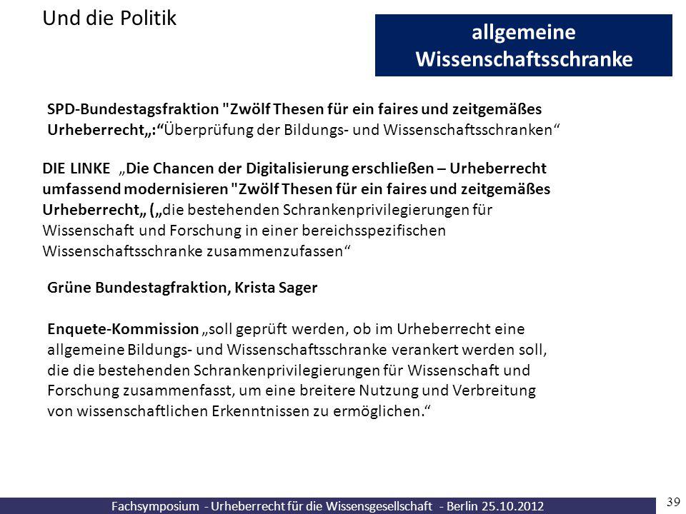 Fachsymposium - Urheberrecht für die Wissensgesellschaft - Berlin 25.10.2012 39 allgemeine Wissenschaftsschranke Und die Politik SPD-Bundestagsfraktio