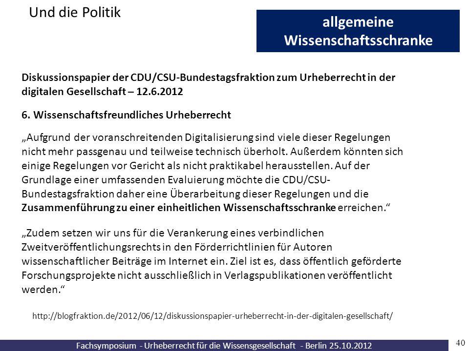 """Fachsymposium - Urheberrecht für die Wissensgesellschaft - Berlin 25.10.2012 40 allgemeine Wissenschaftsschranke Und die Politik """"Aufgrund der voransc"""