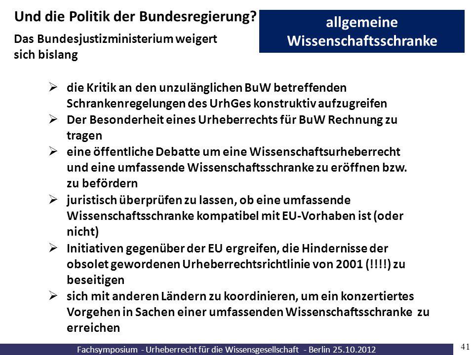 Fachsymposium - Urheberrecht für die Wissensgesellschaft - Berlin 25.10.2012 41 allgemeine Wissenschaftsschranke Und die Politik der Bundesregierung?