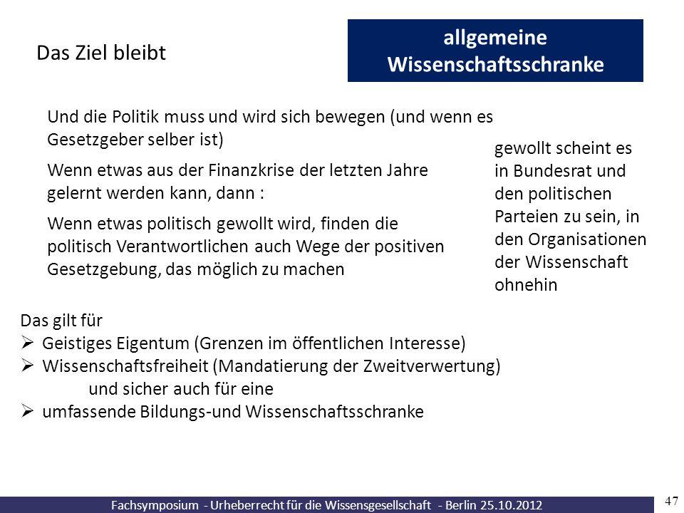 Fachsymposium - Urheberrecht für die Wissensgesellschaft - Berlin 25.10.2012 47 allgemeine Wissenschaftsschranke Das Ziel bleibt Und die Politik muss