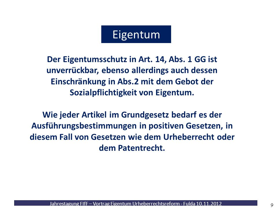 Jahrestagung FIfF – Vortrag Eigentum Urheberrechtsreform - Fulda 10.11.2012 10 Eigentum Diese Garantie ist kein unbedingter Freibrief auf jede auch nur denkbare Verwertungsmöglichkeit.