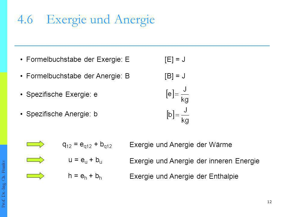 12 4.6Exergie und Anergie Prof. Dr.-Ing. Ch. Franke Formelbuchstabe der Exergie: E[E] = J Formelbuchstabe der Anergie: B[B] = J Spezifische Exergie: e