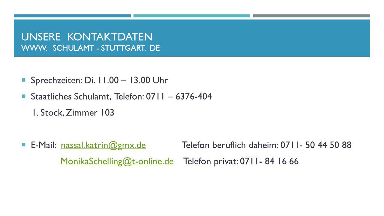 UNSERE KONTAKTDATEN WWW. SCHULAMT - STUTTGART. DE  Sprechzeiten: Di. 11.00 – 13.00 Uhr  Staatliches Schulamt, Telefon: 0711 – 6376-404 1. Stock, Zim