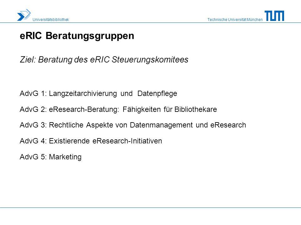 Technische Universität München Universitätsbibliothek eRIC Beratungsgruppen AdvG 1: Langzeitarchivierung und Datenpflege AdvG 2: eResearch-Beratung: Fähigkeiten für Bibliothekare AdvG 3: Rechtliche Aspekte von Datenmanagement und eResearch AdvG 4: Existierende eResearch-Initiativen AdvG 5: Marketing Ziel: Beratung des eRIC Steuerungskomitees