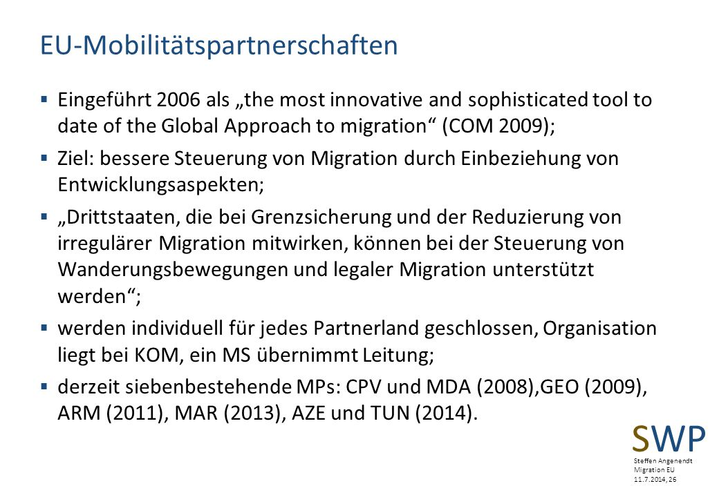 "SWP Steffen Angenendt Migration EU 11.7.2014, 26 EU-Mobilitätspartnerschaften  Eingeführt 2006 als ""the most innovative and sophisticated tool to dat"