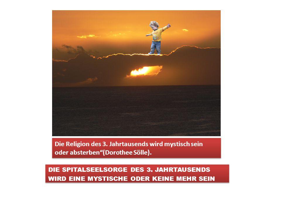 Die Religion des 3.Jahrtausends wird mystisch sein oder absterben (Dorothee Sölle).