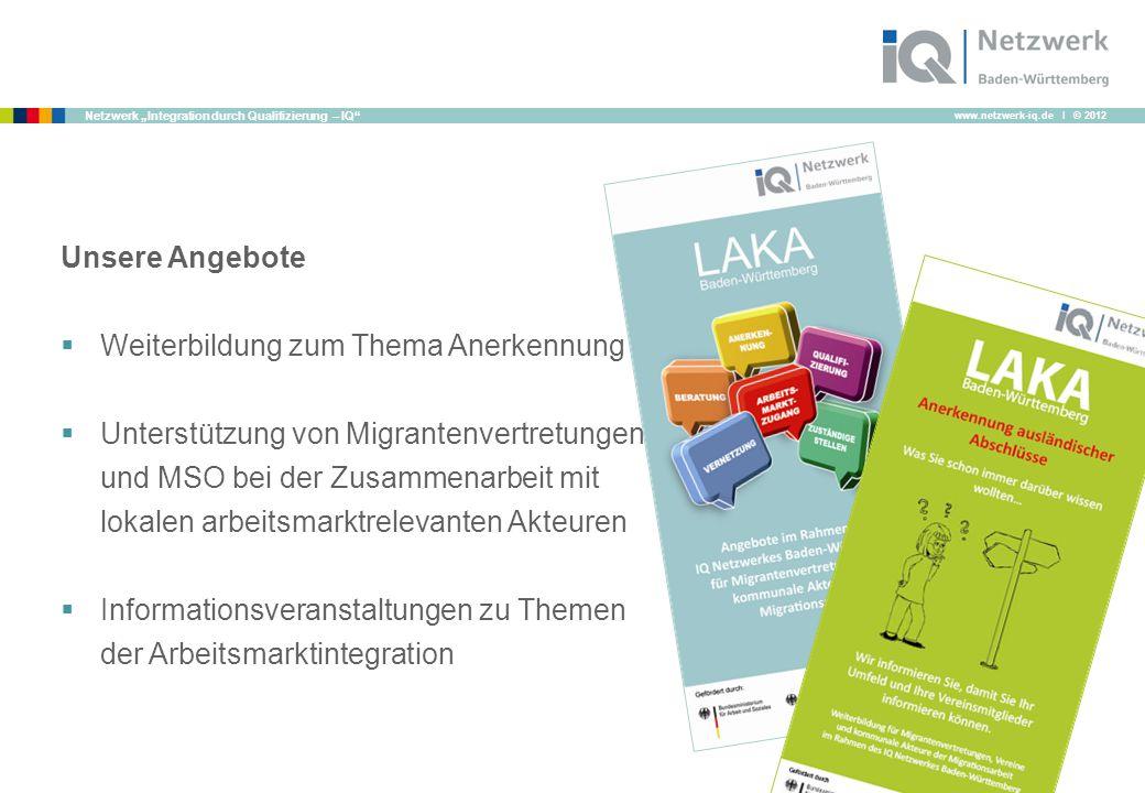 """www.netzwerk-iq.de I © 2012 Netzwerk """"Integration durch Qualifizierung – IQ Unsere Angebote  Weiterbildung zum Thema Anerkennung  Unterstützung von Migrantenvertretungen und MSO bei der Zusammenarbeit mit lokalen arbeitsmarktrelevanten Akteuren  Informationsveranstaltungen zu Themen der Arbeitsmarktintegration"""