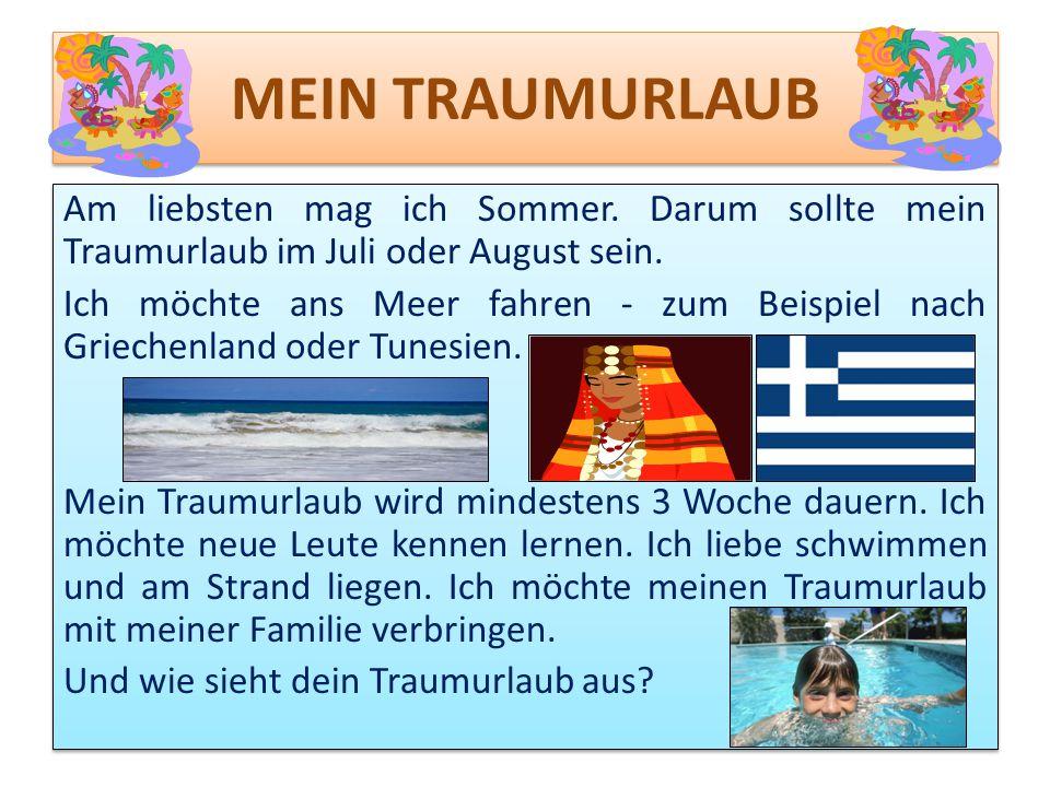 MEIN TRAUMURLAUB Am liebsten mag ich Sommer. Darum sollte mein Traumurlaub im Juli oder August sein. Ich möchte ans Meer fahren - zum Beispiel nach Gr