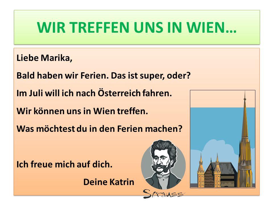 WIR TREFFEN UNS IN WIEN… Liebe Marika, Bald haben wir Ferien. Das ist super, oder? Im Juli will ich nach Österreich fahren. Wir können uns in Wien tre