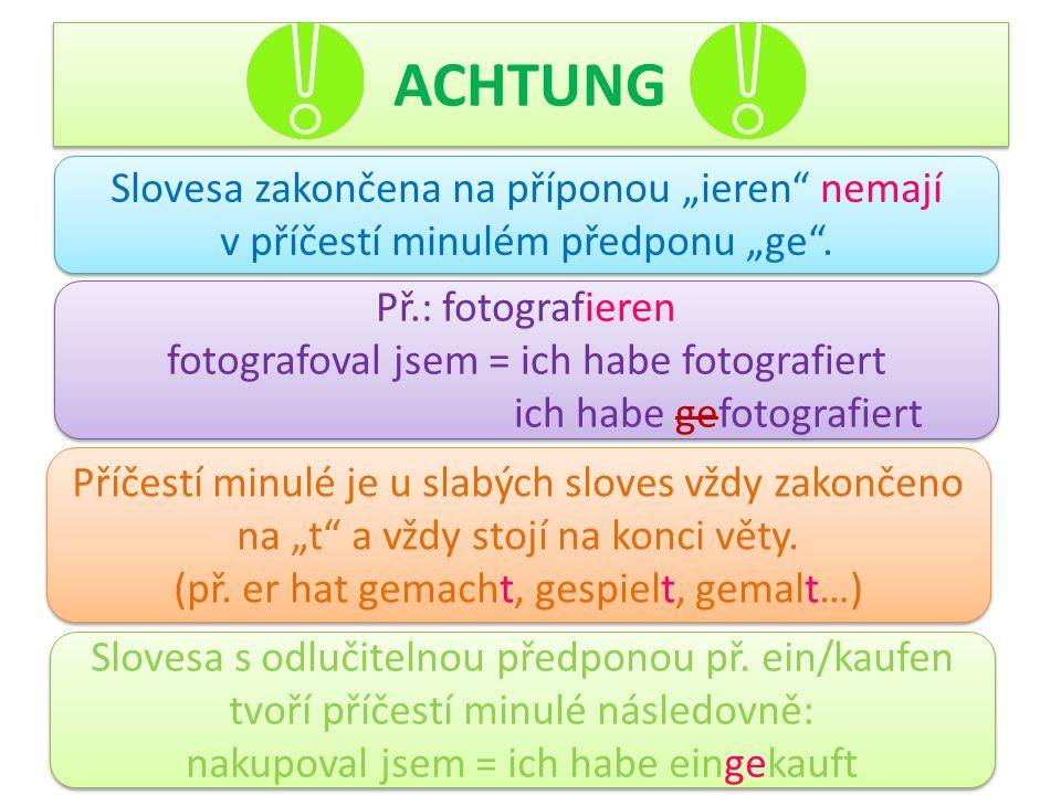 """ACHTUNG Slovesa zakončena na příponou """"ieren"""" nemají v příčestí minulém předponu """"ge"""". Př.: fotografieren fotografoval jsem = ich habe fotografiert ic"""